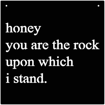 Quote honey you are the rock upon which i stand
