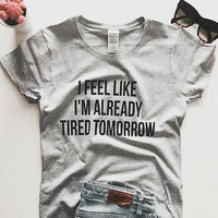 I feel like i'm already tired tomorrow Tshirt Fashion funny slogan womens girls sassy cute gifts tops