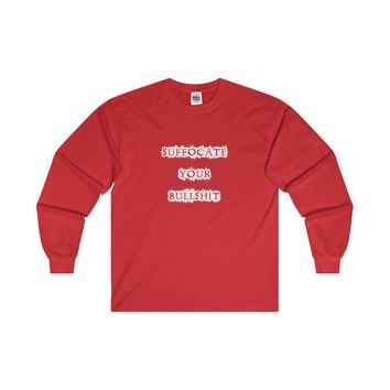 Suffocate Your Bullshit Ultra Cotton Long Sleeve Tee