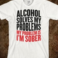 ALCOHOL SOLVES MY PROBLEMS (MY PROBLEM IS I'M SOBER)