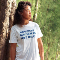 Reverse Racism is Not Real Shirt - Anti Racism Shirt - Black Lives Matter (Fair Trade Organic Cotton)