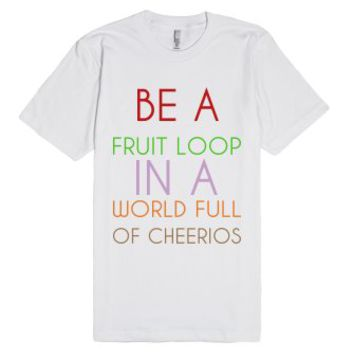 Be A Fruit Loop In A World Full Of Cheerios-Unisex White T-Shirt