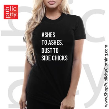 Ashes To Ashes Dust To Side Chicks Tee