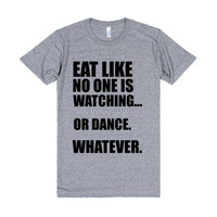 EAT LIKE NO ONE ELSE IS WATCHING...OR DANCE WHATEVER