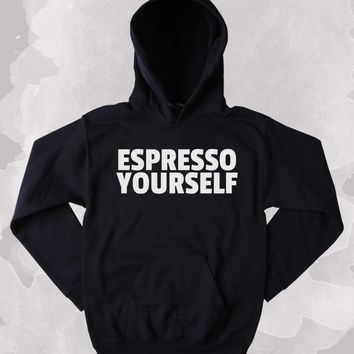 Coffee Addict Hoodie Espresso Yourself Clothing Funny Inspirational Caffeine Addict Tumblr Sweatshirt
