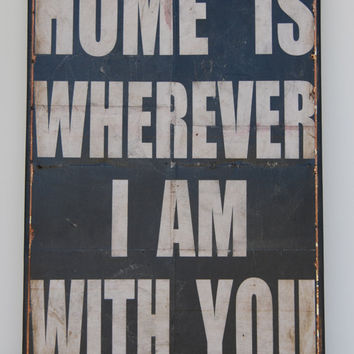 "Home is wherever I am with you.  Print mounted on Tin. 16"" x 24"" -Distressed Black with White lettering"