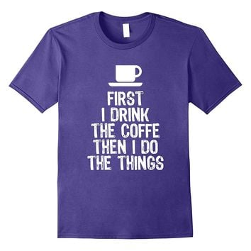 First I Drink The Coffee Then I Do The Things T-Shirt
