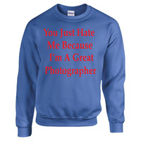 You Just Hate Me Because I'm A Great Photographer - Sweatshirt