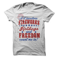 If It Involves Fireworks Hotdogs and Freedome Count Me In Tshirt 4th of July Tee Independence Day Shirt