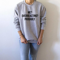 Me overreacting probably  Sweatshirt fashion funny quote sarcastic humor ladies cute sassy