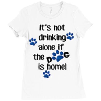 IT'S NOT DRINKING ALONE IF THE DOG IS HOME! Ladies Fitted T-Shirt