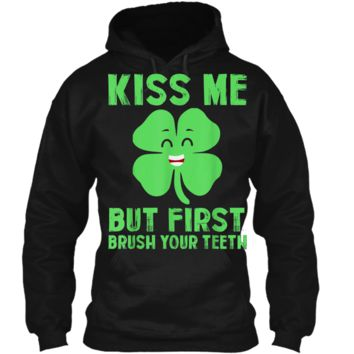 kiss me but first brush your teeth St Patrick's Day Funny T Pullover Hoodie 8 oz