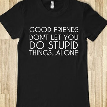 Good Friends Don't Let You Do Stupid Things Alone Juniors T-Shirt