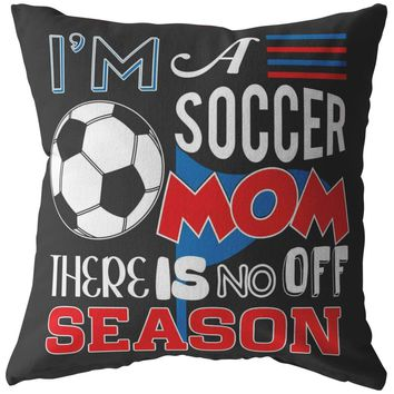 Funny Soccer Pillows Im A Soccer Mom There Is No Off Season
