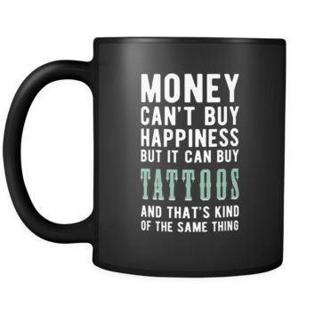 Tattoos Money can't buy happiness but it can buy tattoos and that's kind of the same thing 11oz Black Mug
