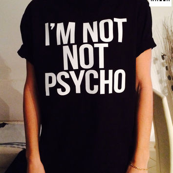 I'm not not psycho Tshirt black Fashion funny slogan womens girls sassy cute