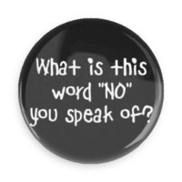"Funny Buttons; What Is This Word ""No"" You Speak Of? 1.5 Inch Pin Back Button"