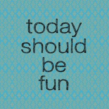 Today should be fun  Typography Art Print  8x8 print by MursBlanc