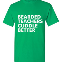 GREAT Bearded Teachers Cuddle Better T-shirt! Funny bearded teachers cuddle better shirt available in a variety of sizes and colors!