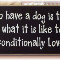 To have a dog is to know what it is like to be unconditionally loved wood sign