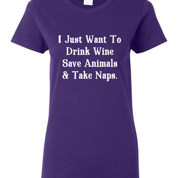 I Just Want to Drink Wine, Save Animals and Take Naps Shirt Ladies Womens Animal Lover Wine Great Gift Idea Funny Shirt Trendy Modern B-459