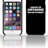 I Brought The Awesome What Did You Bring bring 5 5s 6 6plus phone cases