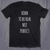 Born To Be Real Not Perfect Slogan Tumblr Tee Imperfect T-shirt