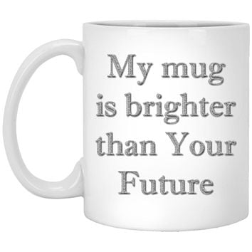 Funny Coffee Mugs, My Mug Is Brighter Than Your Future, Funny Mugs, Coffee Mugs, Mugs With Sayings