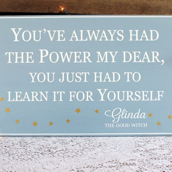 You've Always Had the Power My Dear - Glinda Quote - Sign Wood - Good Witch - Wizard of Oz Saying