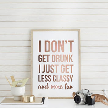 """Funny Quote Print """"I Don't Get Drunk I Just Get Less Classy And More Fun"""", Funny Print, Wall Art, Typography Poster, Quote Wall Art."""
