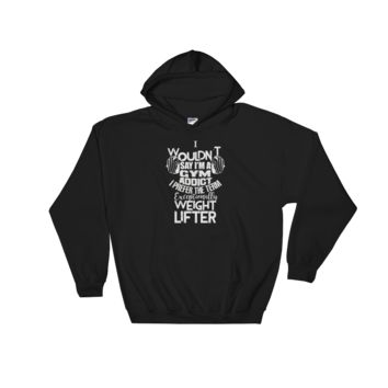 I wouldn't say I'm a Gym addict I prefer the term Exceptionally Weight Lifter - Hoodie Sweatshirt Sweater