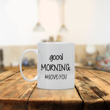 Good Morning I Love You Ceramic Coffee Mug - Dishwasher Safe - Cute Coffee Mug- Funny Coffee Mug  - Custom - Personalized Gift