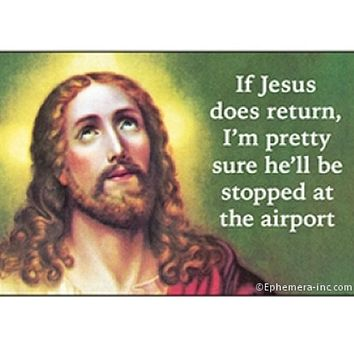 If Jesus Does Return I'm Pretty Sure He'll Be Stopped At The Airport Magnet