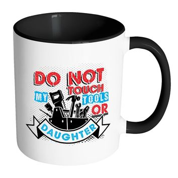 Funny Dad Mug Do Not Touch My Tools Or Daughter White 11oz Accent Coffee Mugs