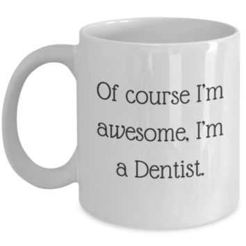 Sarcastic Coffee Mug: Of Course I'm Awesome, I'm A Dentist - Funny Coffee Mug - Perfect Gift for Sibling, Best Friend, Coworker, Friend, Roommate, Parent, Cousin - Birthday Gift - Christmas Gift