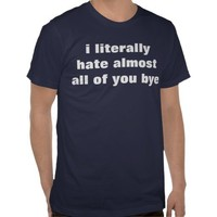 i literally hate almost all of you bye tees from Zazzle.com