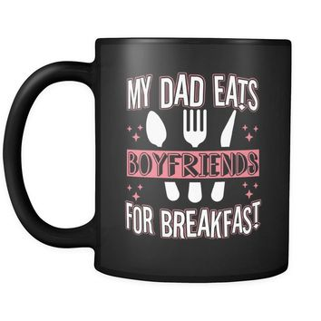 Funny Daughter Mug My Dad Eats Boyfriends For Breakfast 11oz Black Coffee Mugs