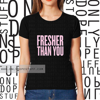 Fresher Than You TShirt