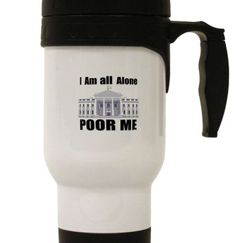 I'm All Alone Poor Me Trump Satire Stainless Steel 14oz Travel Mug by TooLoud