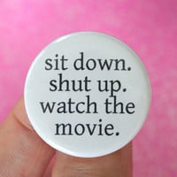 sit down. shut up. watch the movie. 1.25 inch pinback funny button. cinephiles would do well to watch alone.