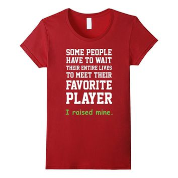 Some People Have To Wait Their Entire Lives To Meet Their Favorite Player I Raised Mine - Soccer Mom T-shirt