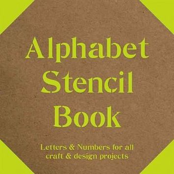 Alphabet Stencil Book: Letters & Numbers for all craft & design projects: Alphabet Stencil Book: Letters & Numbers for All Craft & Design Projects