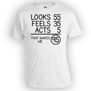 Funny Birthday Shirt 95th Birthday Gift For Him Bday Present Looks 55 Feels 35 Acts 5 That Makes Me 95 Years Old Mens Ladies Tee - BG82