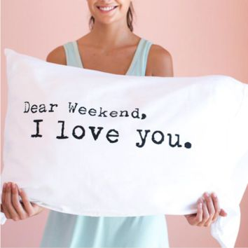 Dear Weekend, I Love You Pillowcase