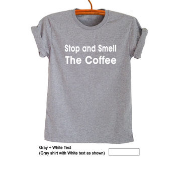 Stop and smell the Coffee Tee Shirts Unisex Graphic Tee Tumblr TShirt Funny Womens Shirts Mens T-Shirts Clothing Hipster Coffee Lovers Gift