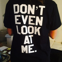 Dont even look at me Tshirt black Fashion funny slogan womens girls