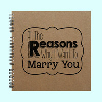 All The Reasons Why I Want To Marry You - Book, Large Journal, Personalized Book, Personalized Journal, , Sketchbook, Scrapbook, Smashbook