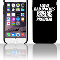 I Love Bad Bitches That's My Fucking Problem 5 5s 6 6plus phone cases