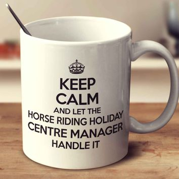 Keep Calm And Let The Horse Riding Holiday Centre Manager Handle It