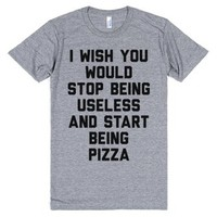 I Wish You Would Stop Being Useless and Start Being Pizza-T-Shirt